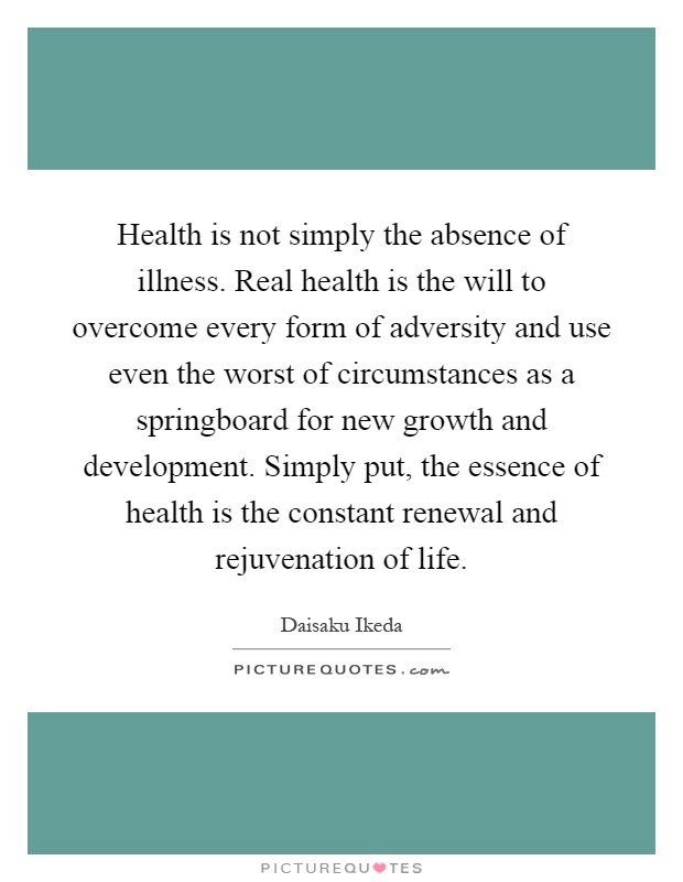 Health is not simply the absence of illness. Real health is the will to overcome every form of adversity and use even the worst of circumstances as a springboard for new growth and development. Simply put, the essence of health is the constant renewal and rejuvenation of life Picture Quote #1