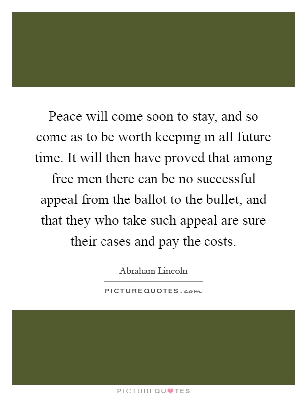 Peace will come soon to stay, and so come as to be worth keeping in all future time. It will then have proved that among free men there can be no successful appeal from the ballot to the bullet, and that they who take such appeal are sure their cases and pay the costs Picture Quote #1