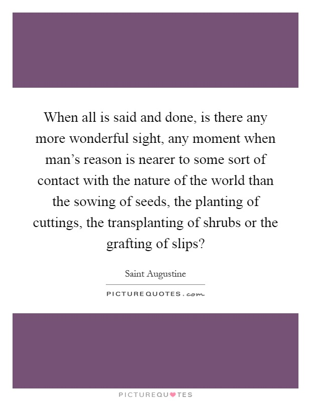 When all is said and done, is there any more wonderful sight, any moment when man's reason is nearer to some sort of contact with the nature of the world than the sowing of seeds, the planting of cuttings, the transplanting of shrubs or the grafting of slips? Picture Quote #1