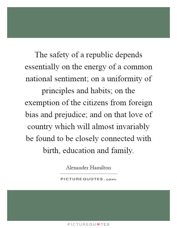 The safety of a republic depends essentially on the energy of a common national sentiment; on a uniformity of principles and habits; on the exemption of the citizens from foreign bias and prejudice; and on that love of country which will almost invariably be found to be closely connected with birth, education and family Picture Quote #1