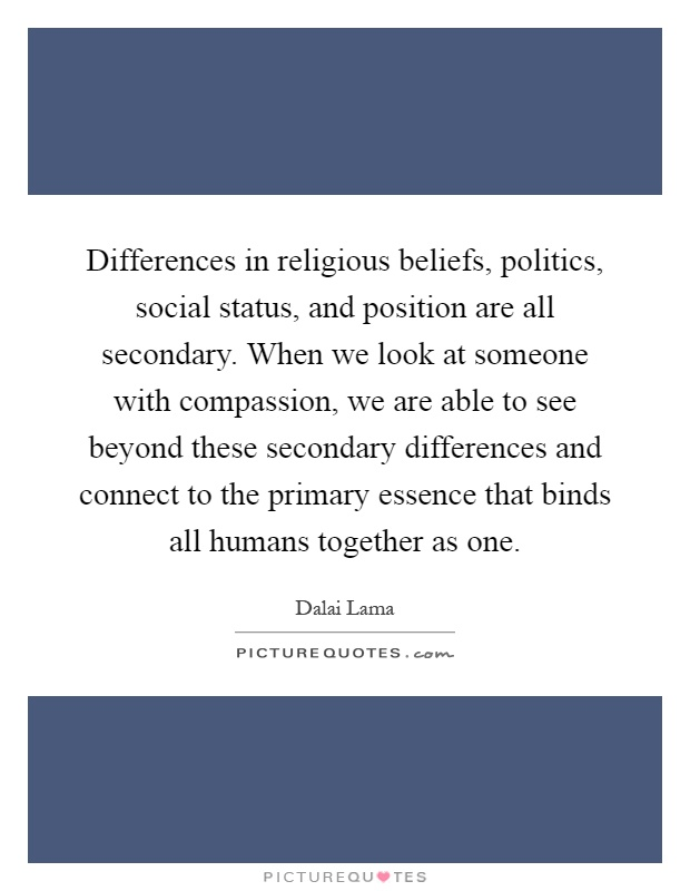 Differences in religious beliefs, politics, social status, and position are all secondary. When we look at someone with compassion, we are able to see beyond these secondary differences and connect to the primary essence that binds all humans together as one Picture Quote #1