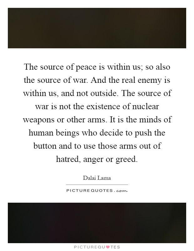 The source of peace is within us; so also the source of war. And the real enemy is within us, and not outside. The source of war is not the existence of nuclear weapons or other arms. It is the minds of human beings who decide to push the button and to use those arms out of hatred, anger or greed Picture Quote #1