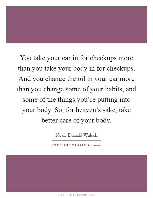 You take your car in for checkups more than you take your body in for checkups. And you change the oil in your car more than you change some of your habits, and some of the things you're putting into your body. So, for heaven's sake, take better care of your body Picture Quote #1