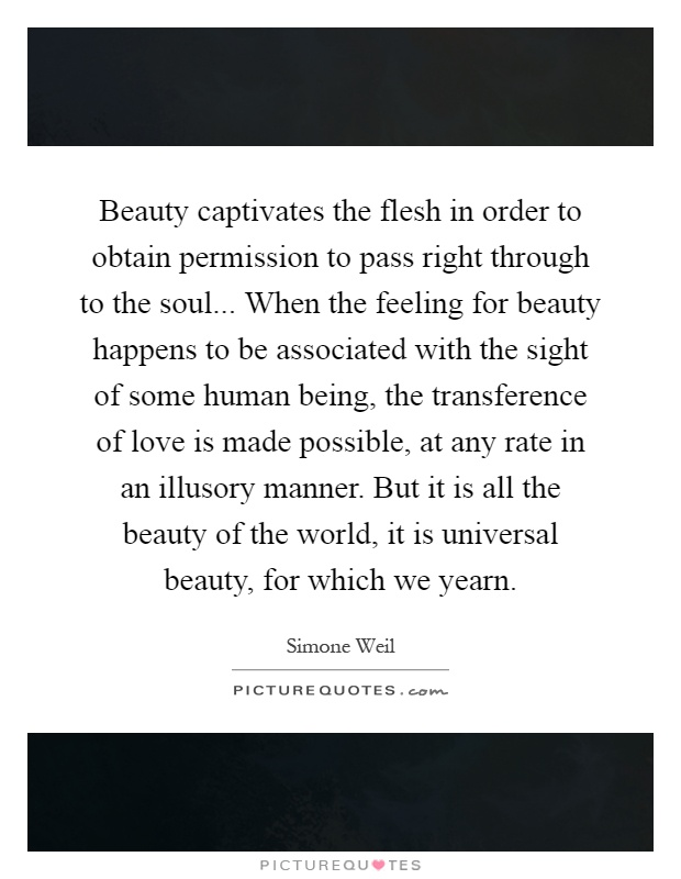 Beauty captivates the flesh in order to obtain permission to pass right through to the soul... When the feeling for beauty happens to be associated with the sight of some human being, the transference of love is made possible, at any rate in an illusory manner. But it is all the beauty of the world, it is universal beauty, for which we yearn Picture Quote #1