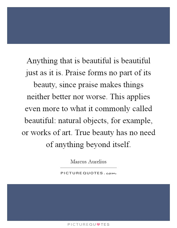 Anything that is beautiful is beautiful just as it is. Praise forms no part of its beauty, since praise makes things neither better nor worse. This applies even more to what it commonly called beautiful: natural objects, for example, or works of art. True beauty has no need of anything beyond itself Picture Quote #1