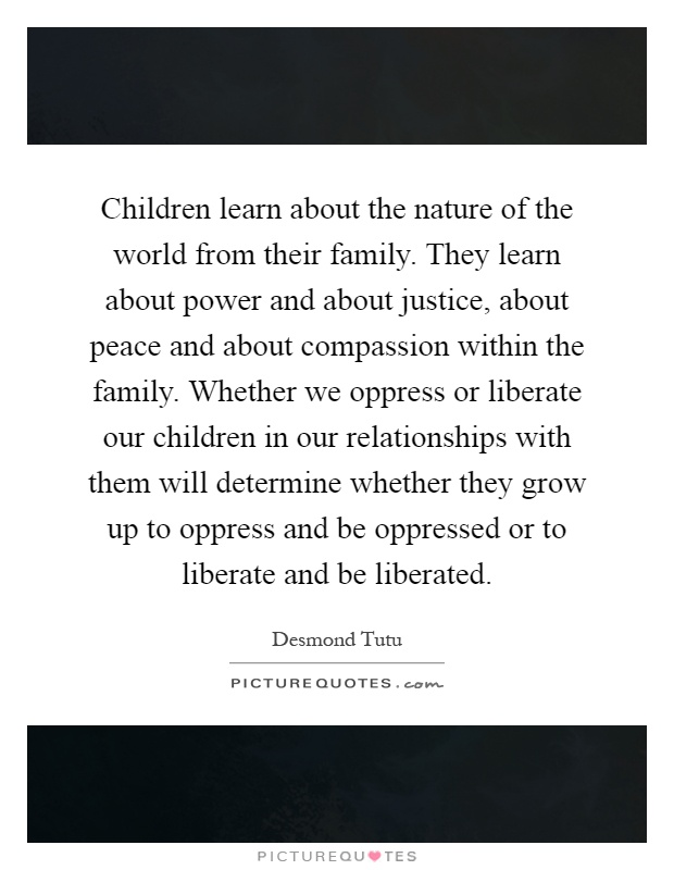 Children learn about the nature of the world from their family. They learn about power and about justice, about peace and about compassion within the family. Whether we oppress or liberate our children in our relationships with them will determine whether they grow up to oppress and be oppressed or to liberate and be liberated Picture Quote #1