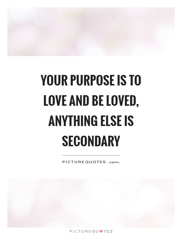 Your purpose is to love and be loved, anything else is secondary Picture Quote #1
