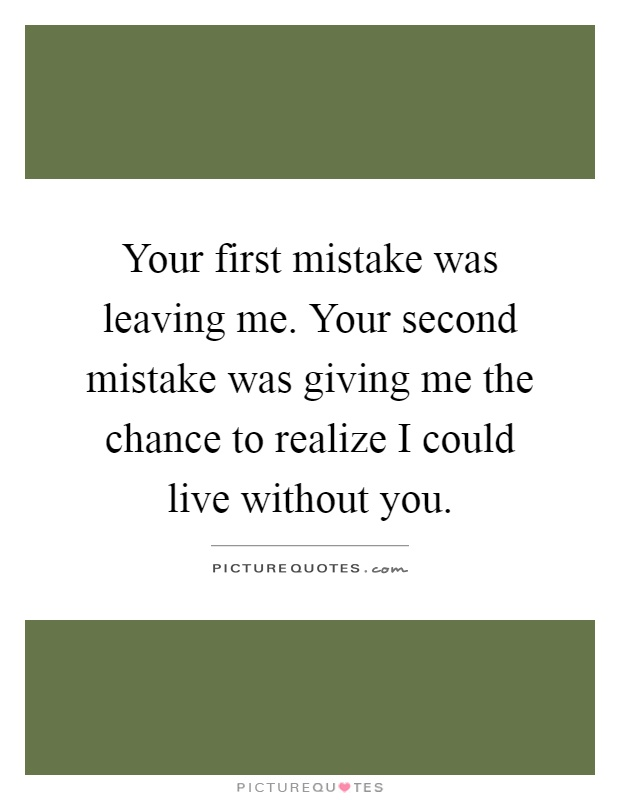 Your first mistake was leaving me. Your second mistake was giving me the chance to realize I could live without you Picture Quote #1