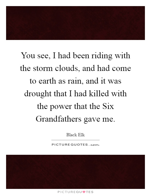 You see, I had been riding with the storm clouds, and had come to earth as rain, and it was drought that I had killed with the power that the Six Grandfathers gave me Picture Quote #1