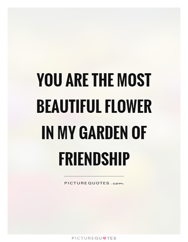 You are the most beautiful flower in my garden of friendship Picture Quote #1