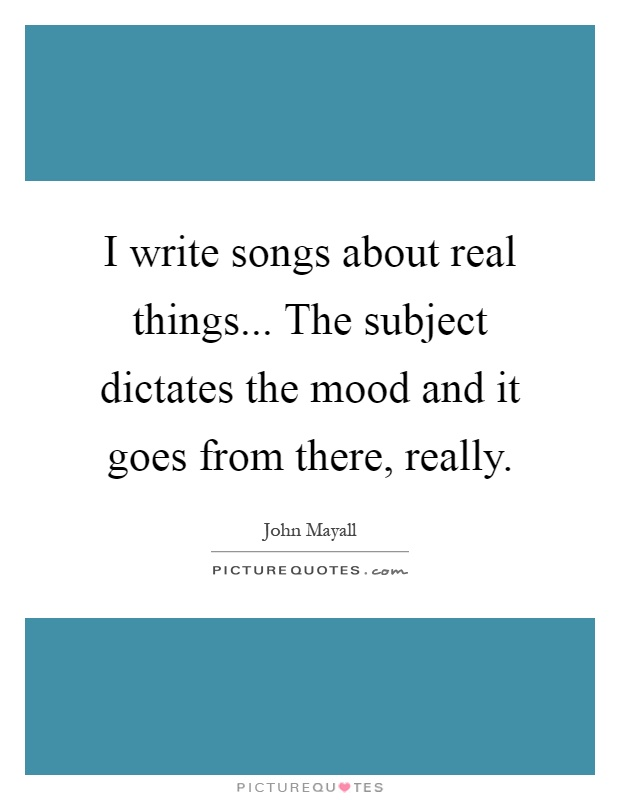 I write songs about real things... The subject dictates the mood and it goes from there, really Picture Quote #1