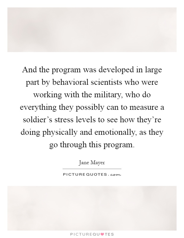 And the program was developed in large part by behavioral scientists who were working with the military, who do everything they possibly can to measure a soldier's stress levels to see how they're doing physically and emotionally, as they go through this program Picture Quote #1