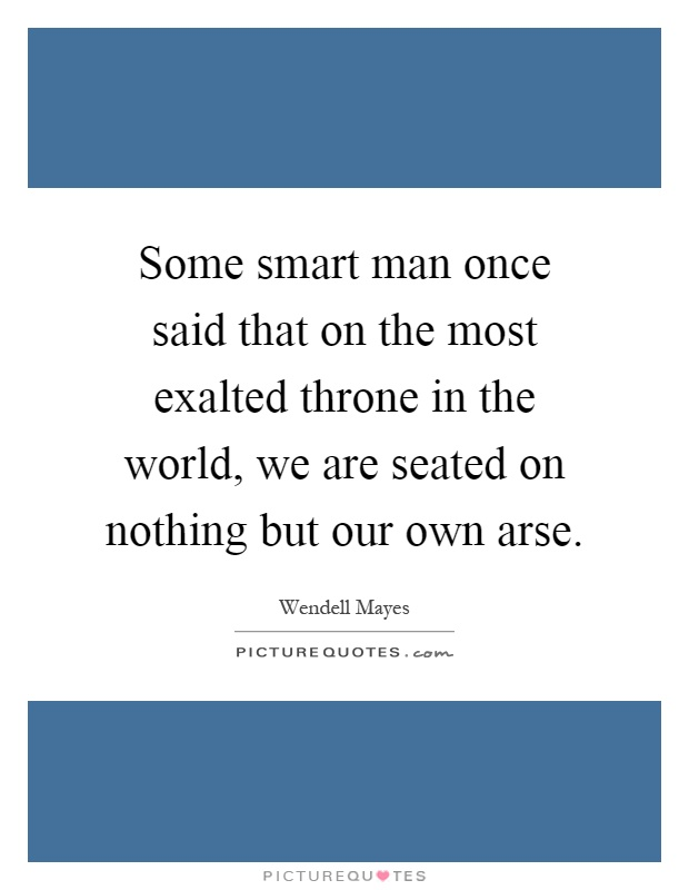 Some smart man once said that on the most exalted throne in the world, we are seated on nothing but our own arse Picture Quote #1