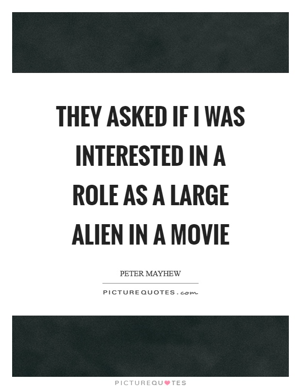 They asked if I was interested in a role as a large alien in a movie Picture Quote #1