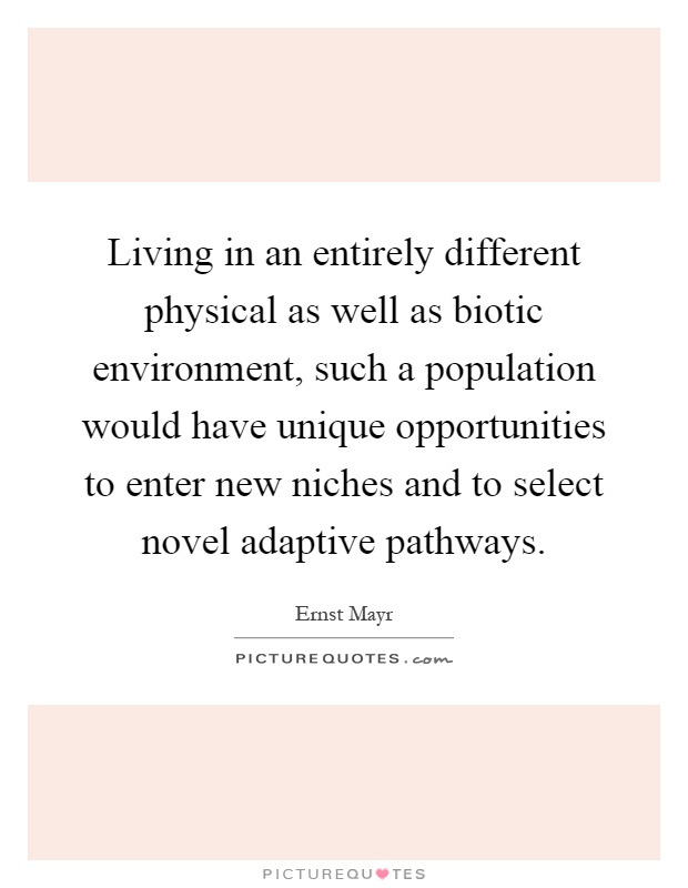 Living in an entirely different physical as well as biotic environment, such a population would have unique opportunities to enter new niches and to select novel adaptive pathways Picture Quote #1
