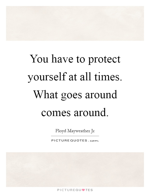 You have to protect yourself at all times. What goes around comes around Picture Quote #1