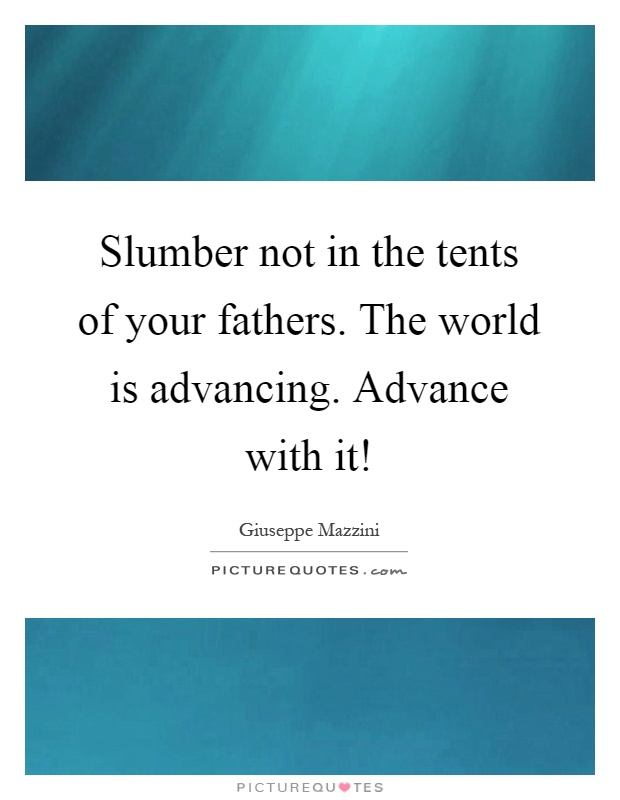 Slumber not in the tents of your fathers. The world is advancing. Advance with it! Picture Quote #1
