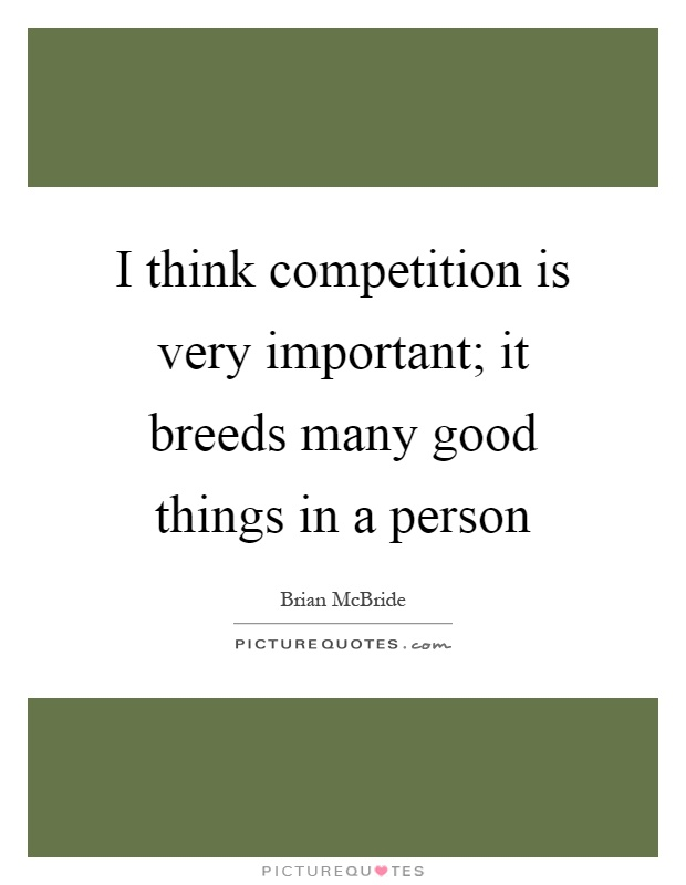 I think competition is very important; it breeds many good things in a person Picture Quote #1