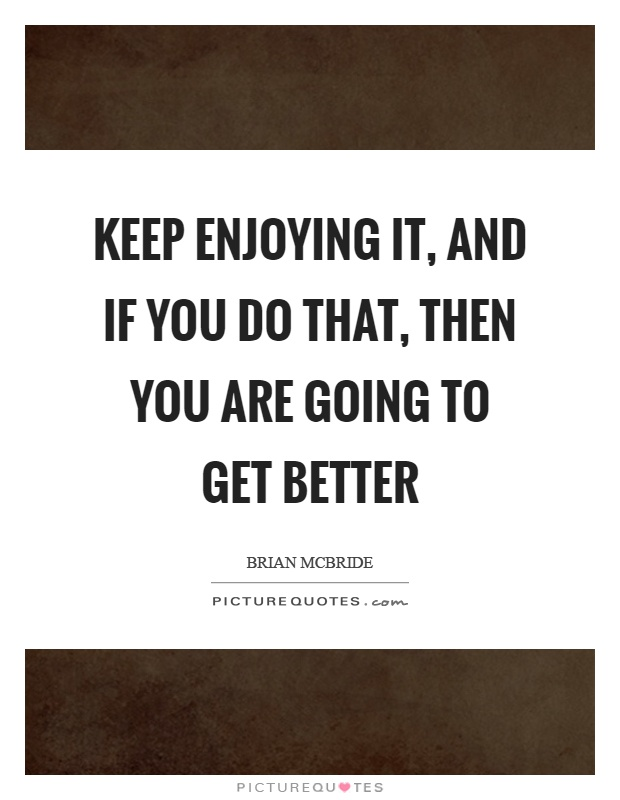 Keep enjoying it, and if you do that, then you are going to get better Picture Quote #1