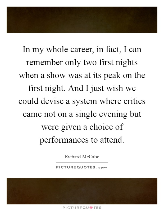 In my whole career, in fact, I can remember only two first nights when a show was at its peak on the first night. And I just wish we could devise a system where critics came not on a single evening but were given a choice of performances to attend Picture Quote #1