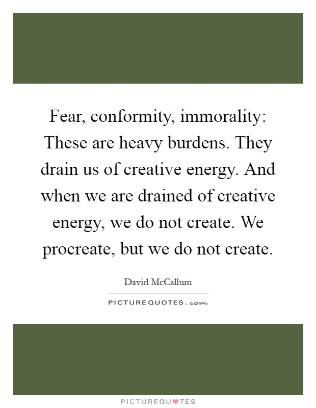 Fear, conformity, immorality: These are heavy burdens. They drain us of creative energy. And when we are drained of creative energy, we do not create. We procreate, but we do not create Picture Quote #1