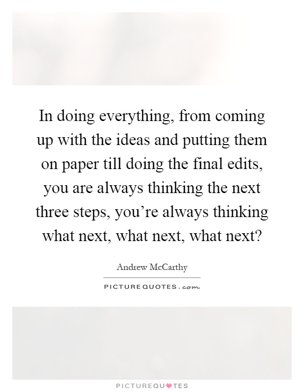 In doing everything, from coming up with the ideas and putting them on paper till doing the final edits, you are always thinking the next three steps, you're always thinking what next, what next, what next? Picture Quote #1