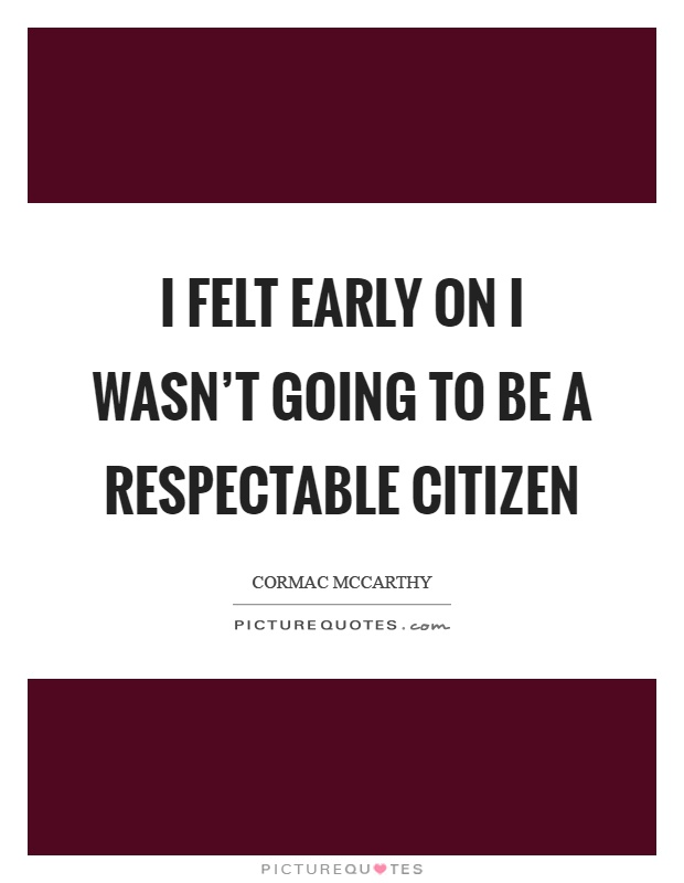 I felt early on I wasn't going to be a respectable citizen Picture Quote #1