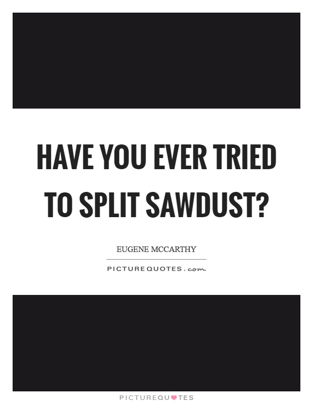 Have you ever tried to split sawdust? Picture Quote #1