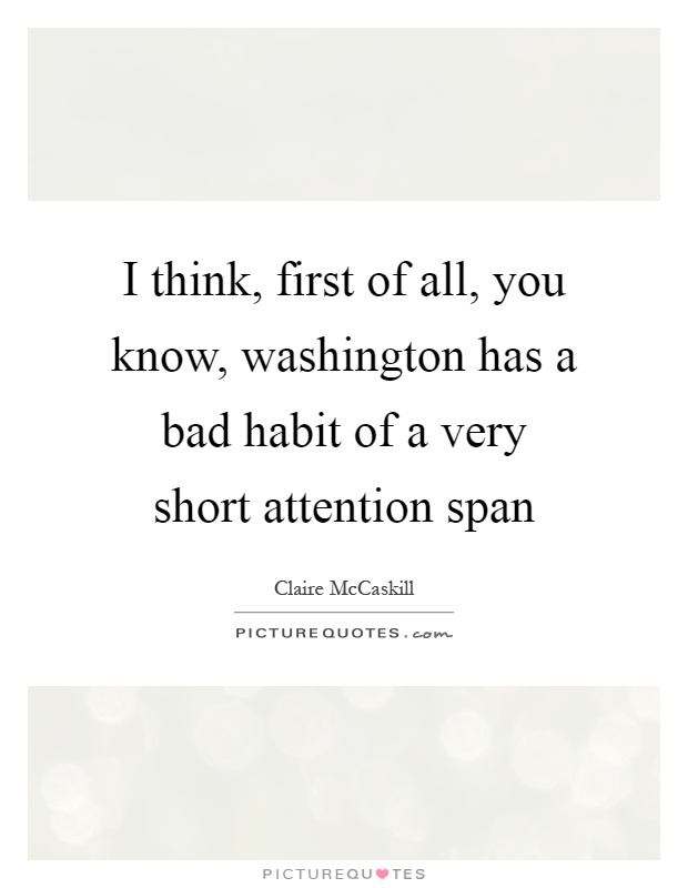 I think, first of all, you know, washington has a bad habit of a very short attention span Picture Quote #1