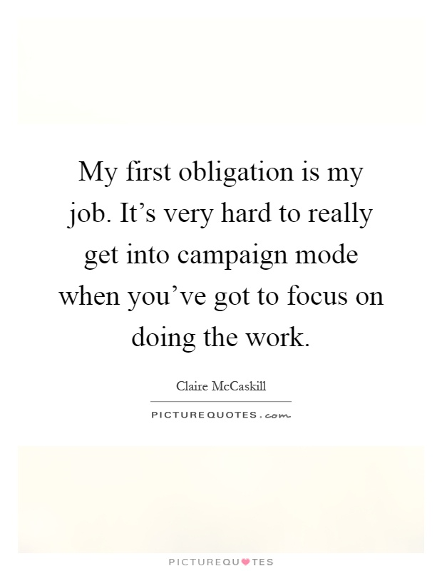 My first obligation is my job. It's very hard to really get into campaign mode when you've got to focus on doing the work Picture Quote #1