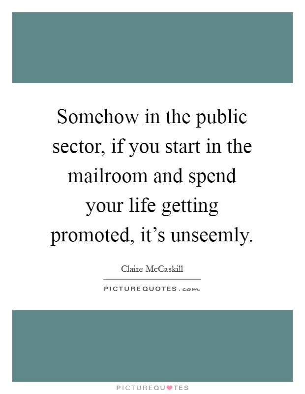 Somehow in the public sector, if you start in the mailroom and spend your life getting promoted, it's unseemly Picture Quote #1