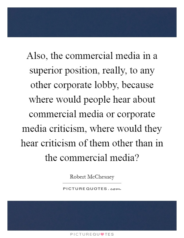 Also, the commercial media in a superior position, really, to any other corporate lobby, because where would people hear about commercial media or corporate media criticism, where would they hear criticism of them other than in the commercial media? Picture Quote #1