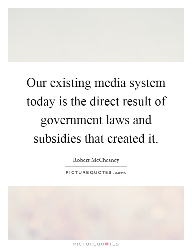 Our existing media system today is the direct result of government laws and subsidies that created it Picture Quote #1