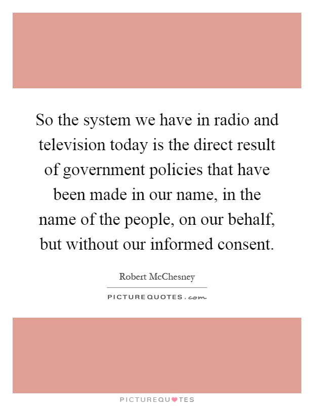 So the system we have in radio and television today is the direct result of government policies that have been made in our name, in the name of the people, on our behalf, but without our informed consent Picture Quote #1