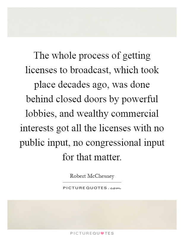 The whole process of getting licenses to broadcast, which took place decades ago, was done behind closed doors by powerful lobbies, and wealthy commercial interests got all the licenses with no public input, no congressional input for that matter Picture Quote #1