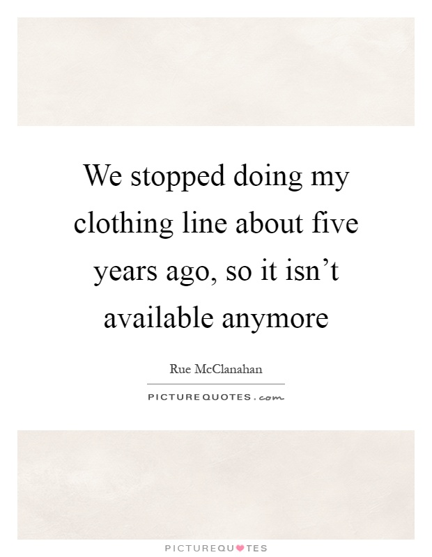 We stopped doing my clothing line about five years ago, so it isn't available anymore Picture Quote #1