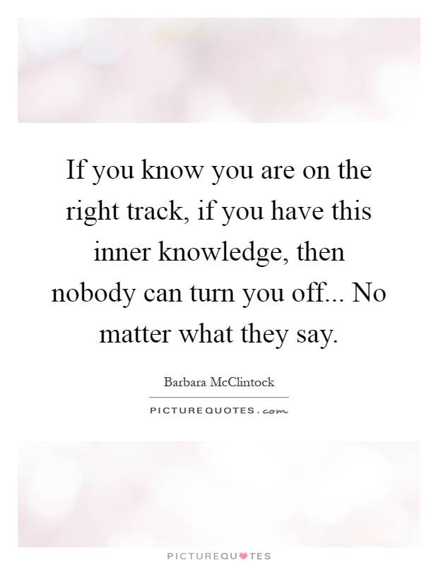 If you know you are on the right track, if you have this inner knowledge, then nobody can turn you off... No matter what they say Picture Quote #1