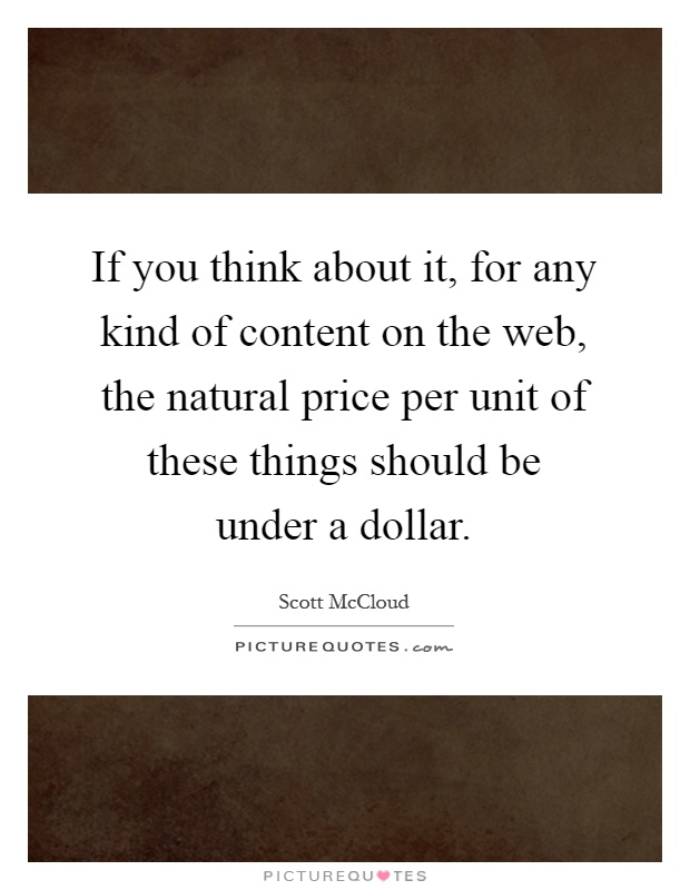 If you think about it, for any kind of content on the web, the natural price per unit of these things should be under a dollar Picture Quote #1