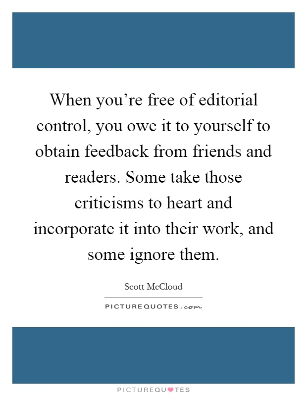 When you're free of editorial control, you owe it to yourself to obtain feedback from friends and readers. Some take those criticisms to heart and incorporate it into their work, and some ignore them Picture Quote #1