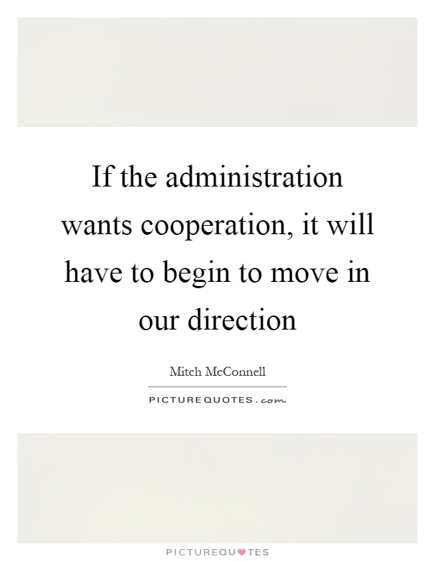 If the administration wants cooperation, it will have to begin to move in our direction Picture Quote #1