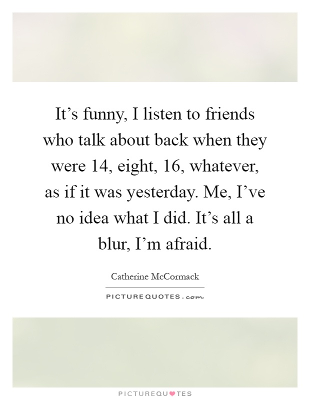 It's funny, I listen to friends who talk about back when they were 14, eight, 16, whatever, as if it was yesterday. Me, I've no idea what I did. It's all a blur, I'm afraid Picture Quote #1