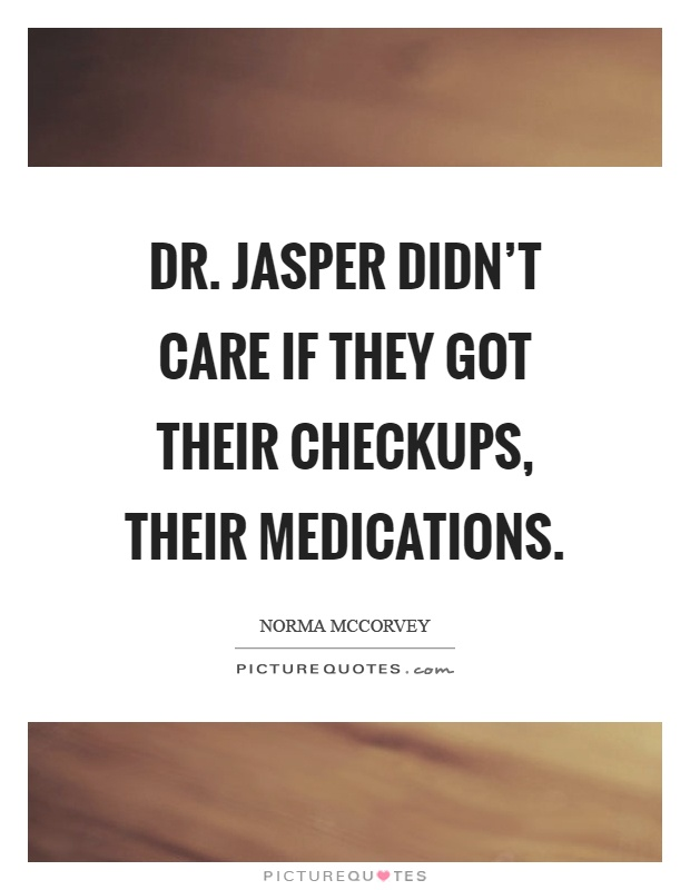 Dr. Jasper didn't care if they got their checkups, their medications Picture Quote #1