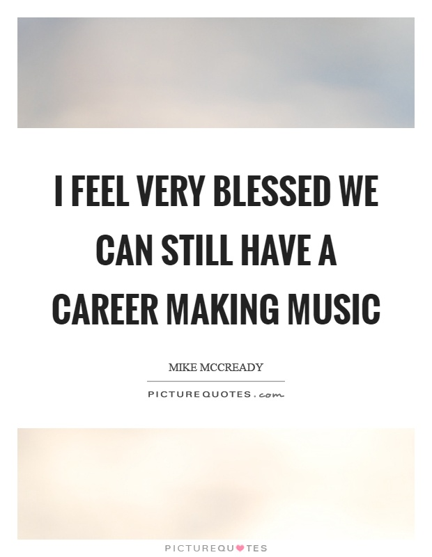 I feel very blessed we can still have a career making music Picture Quote #1
