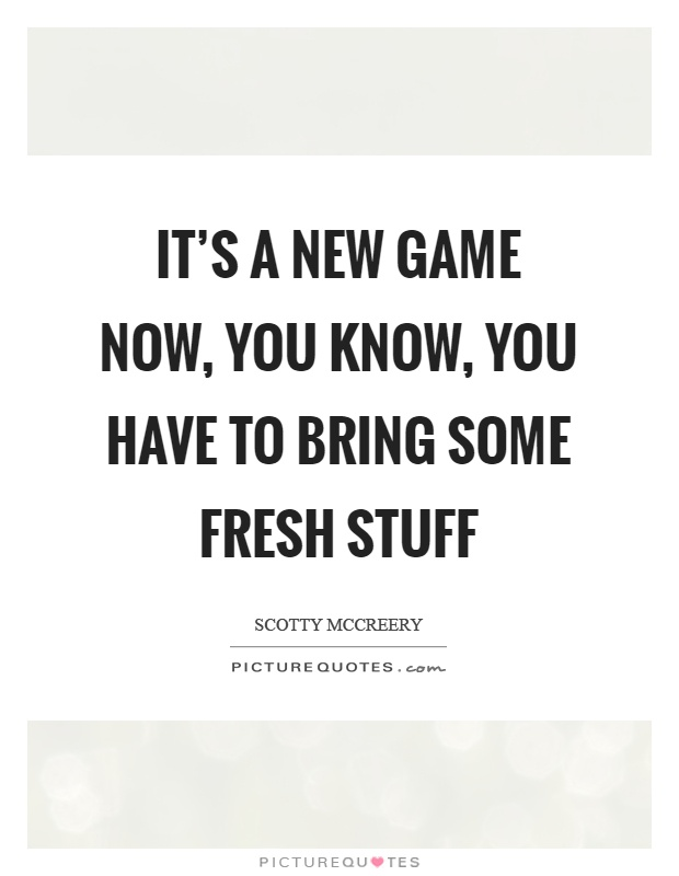 It's a new game now, you know, you have to bring some fresh stuff Picture Quote #1