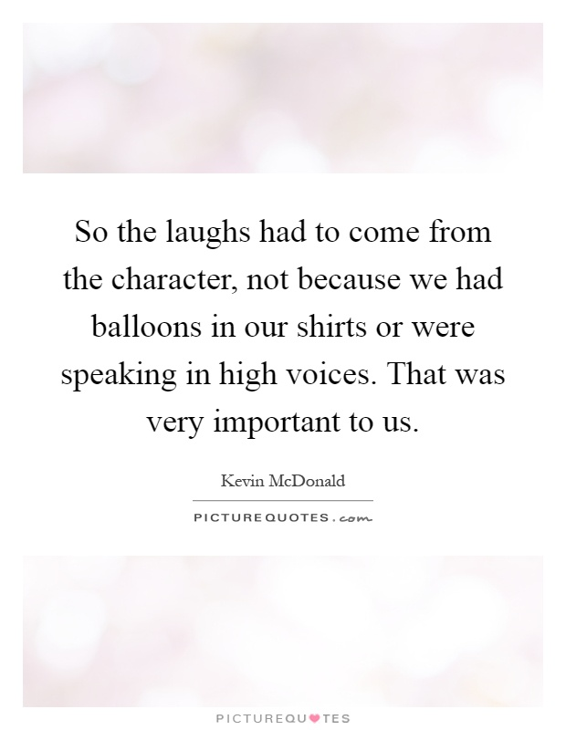 So the laughs had to come from the character, not because we had balloons in our shirts or were speaking in high voices. That was very important to us Picture Quote #1