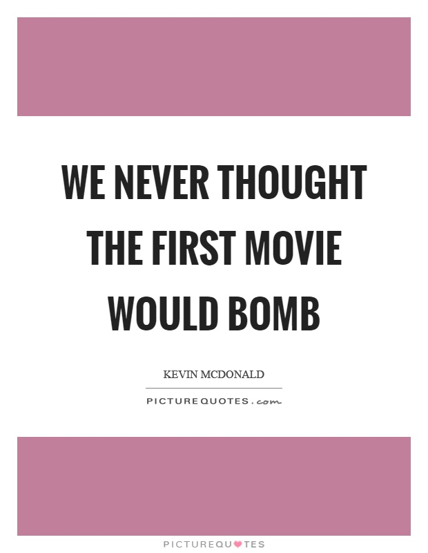 We never thought the first movie would bomb Picture Quote #1