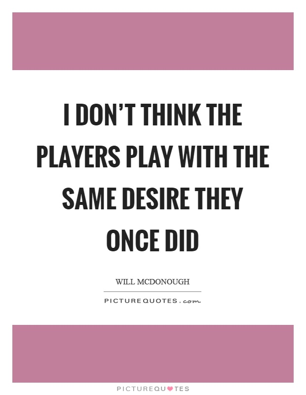 I don't think the players play with the same desire they once did Picture Quote #1