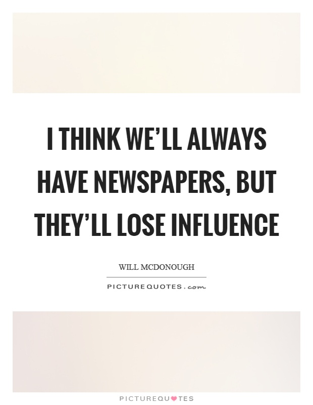 I think we'll always have newspapers, but they'll lose influence Picture Quote #1