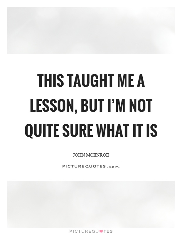 This taught me a lesson, but I'm not quite sure what it is Picture Quote #1