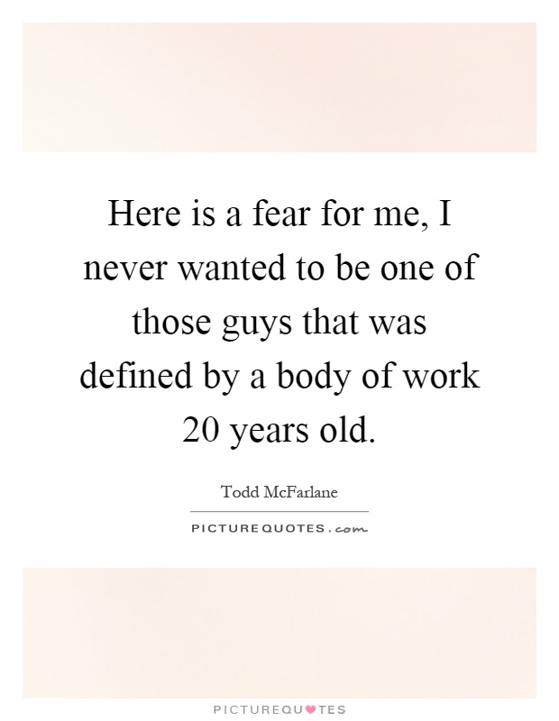 Here is a fear for me, I never wanted to be one of those guys that was defined by a body of work 20 years old Picture Quote #1